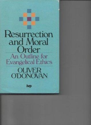 Resurrection And Moral Order: An Outline For Evangelical Ethics  by  Oliver ODonovan