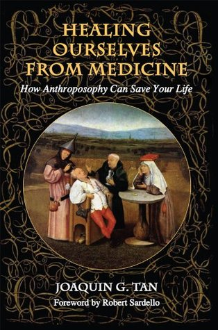 Healing Ourselves from Medicine: How Anthroposophy Can Save Your Life  by  Joaquin G. Tan