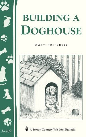 Building a Doghouse: (Storeys Country Wisdom Bulletins A-269) (Storey Country Wisdom Bulletin)  by  Mary Twitchell