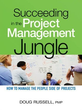 Succeeding in the Project Management Jungle: How to Manage the People Side of Projects  by  Doug  Russell