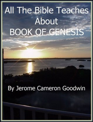 GENESIS, BOOK OF - All The Bible Teaches About Jerome Goodwin