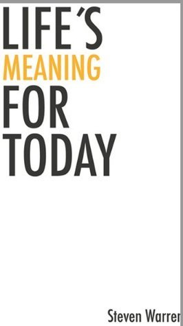 Lifes Meaning for Today  by  Steven Warren