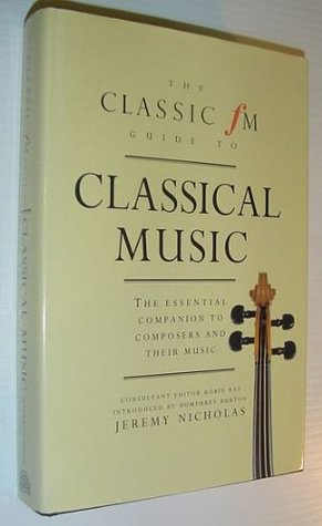 Classic FM Guide to Classical Music: The Essential Companion to Composers & Their Music Jeremy Nicholas