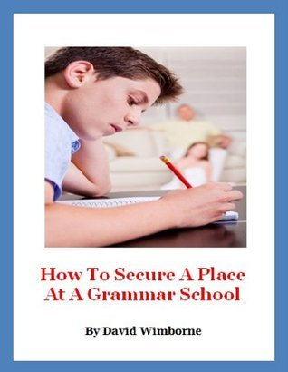How To Secure A Place At A Grammar School  by  David Wimborne