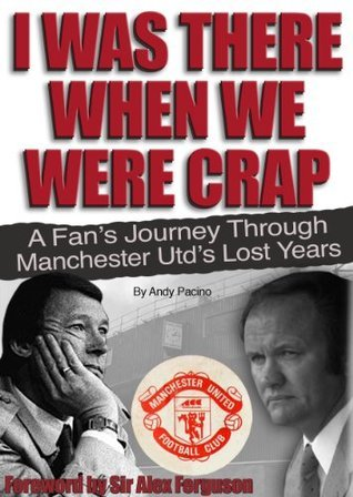 I Was There When We Were Crap. Manchester Uniteds Lost Years. Andy Pacino