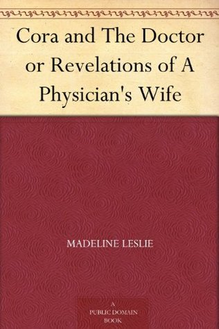 Cora and The Doctor or Revelations of A Physicians Wife  by  Madeline Leslie