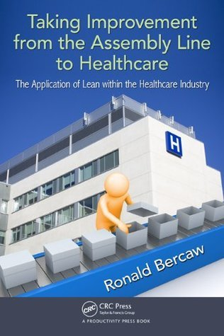 Taking Improvement from the Assembly Line to Healthcare: The Application of Lean within the Healthcare Industry Ronald Bercaw