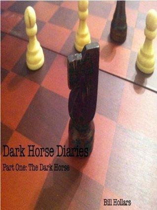 Dark Horse Diaries Part I: The Dark Horse  by  Bill Hollars