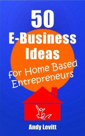 50 E-Business Ideas For Home Based Entrepreneurs Andy Levitt