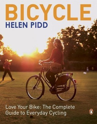 Bicycle : love your bike : the complete guide to everyday cycling Helen Pidd