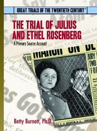 The Trial of Julius and Ethel Rosenberg: A Primary Source Account Betty Burnett