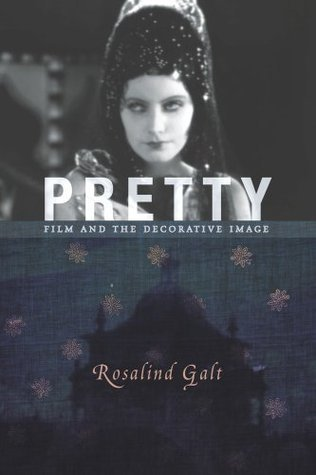 Pretty: Film and the Decorative Image (Film and Culture Series)  by  Rosalind Galt