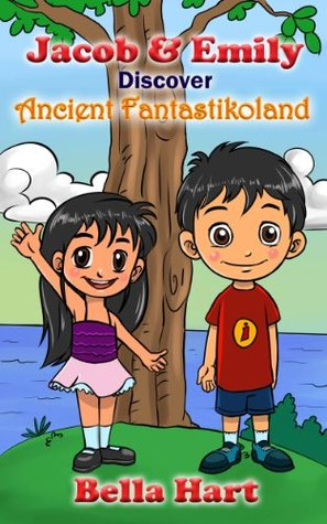 Jacob & Emily Discover Ancient Fantastikoland: First in the Jacob and Emily Adventure Series.  by  Bella Hart