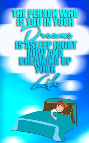The Person Who is You in Your Dreams is Asleep Right Now and Dreaming up your Life Right Now  by  Tom Goldston