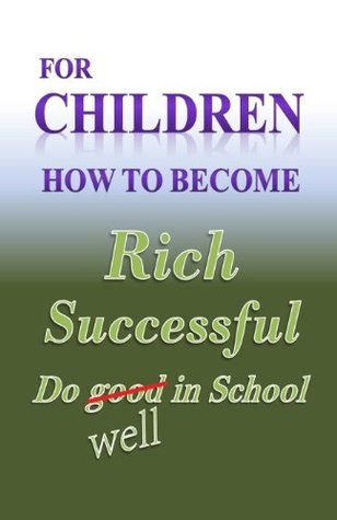 For Children how to become Rich, Successful & do well in school  by  W. Medina