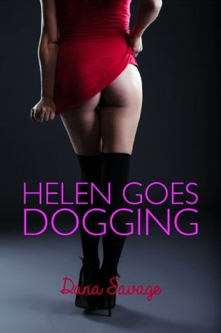 Helen Goes Dogging (Anonymous Menage Erotica)  by  Dana Savage