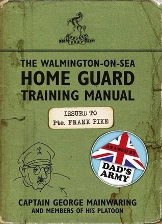 The Walmington-on-Sea Home Guard Training Manual: As Used  by  Dads Army by George Mainwaring