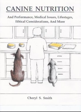 Canine Nutrition: And Performance, Medical Issues, Lifestages, Ethical Considerations, and More  by  Cheryl S. Smith