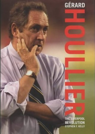 Gerard Houllier: The Liverpool Revolution  by  Stephen F. Kelly