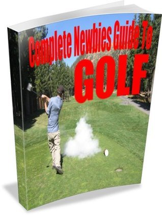 Complete Newbies Guide To Golf **What You Need To Know To Actually Want To Golf**  by  Anonymous