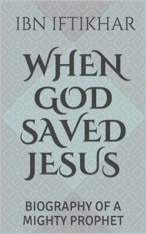When God Saved Jesus: Biography of a Mighty Prophet  by  Ibn Iftikhar