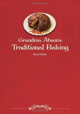 Grandma Absons Traditional Baking: A Handbook of Useful and Practical Recipes for All Sorts of Baking  by  Meryl White