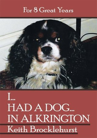 I...HAD A DOG...IN ALKRINGTON: For 8 Great Years  by  Keith Brocklehurst