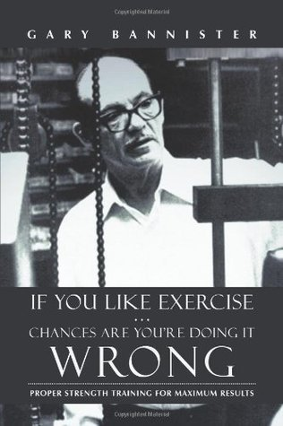 If You Like Exercise ... Chances Are Youre Doing It Wrong: Proper Strength Training for Maximum Results  by  Gary Bannister