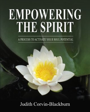 EMPOWERING THE SPIRIT:  A Process to Activate Your Soul Potential Judith Corvin-Blackburn