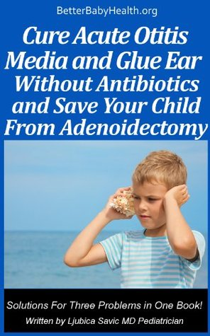 Cure Acute Otitis Media and Glue Ear Without Antibiotics and Save Your Child From Adenoidectomy Ljubica Savic