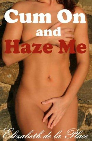 Cum On and Haze Me  by  Elizabeth de la Place
