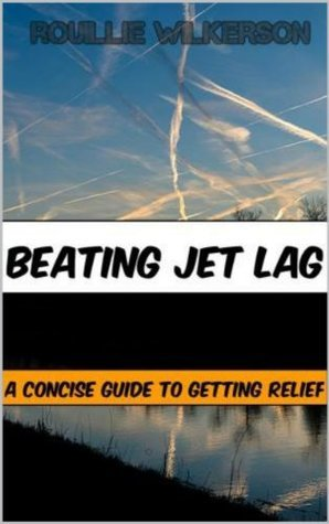 Beating Jet Lag - A Quick, Concise Guide for Getting Relief  by  Rouillie Wilkerson