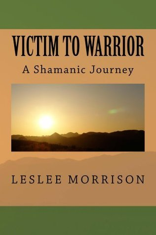 Victim to Warrior: A Shamanic Journey  by  Leslee Morrison