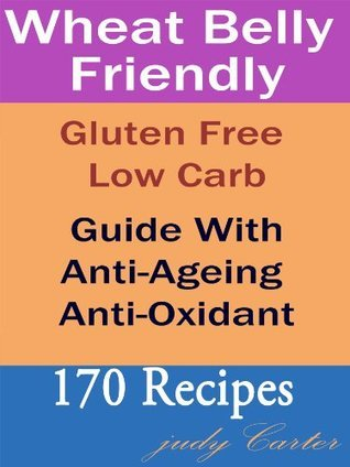 Wheat Belly Friendly: Gluten Free Low Carb - Guide With Anti-Ageing Anti-Oxidant 170 Recipes Judy Carter