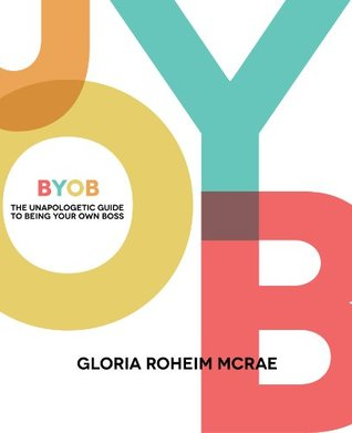BYOB: The Unapologetic Guide to Being Your Own Boss Gloria Roheim McRae