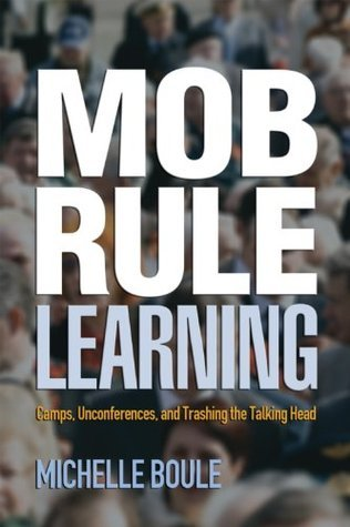 Mob Rule Learning: Camps, Unconferences, and Trashing the Talking Head  by  Michelle Boule
