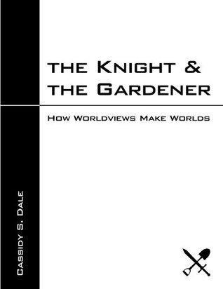 The Knight and The Gardener: How Worldviews Make Worlds Cassidy Dale