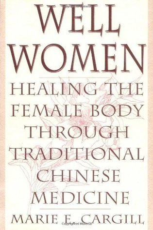Well Women: Healing the Female Body Through Traditional Chinese Medicine  by  Marie E. Cargill