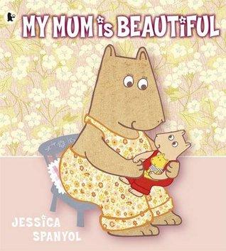 My Mum Is Beautiful. Jessica Spanyol  by  Jessica Spanyol