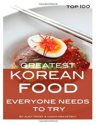 Greatest Korean Food Everyone Needs to Try: Top 100  by  Alex Trost