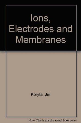 Ions, Electrodes, and Membranes Jiri Koryta