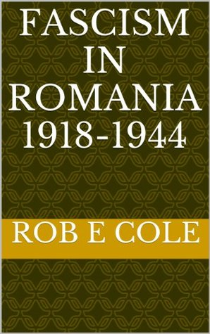 Fascism In Romania 1918 1944  by  Rob E. Cole