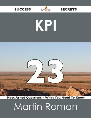 KPI 23 Success Secrets - 23 Most Asked Questions On KPI - What You Need To Know Martin Roman