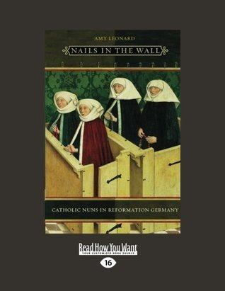 Nails in the Wall: Catholic Nuns in Reformation Germany (Women in Culture and Society Series)  by  Amy Leonard