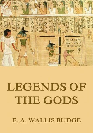 Legends Of The Gods: Extended Annotated & Illustrated Edition  by  E.A. Wallis Budge