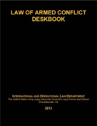 2013 Law of Armed Conflict Deskbook International and Operational Law Department The United States Army Judge Advocate Generals Legal Ce