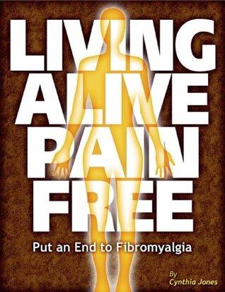 Living Alive Pain Free - Put an End to Fibromyalgia  by  Cynthia Jones