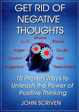 GET RID OF NEGATIVE THOUGHTS: 15 Proven Ways to Unleash The Power of Positive Thinking  by  John Scriven