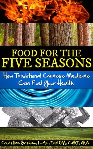 Food for the Five Seasons: How Traditional Chinese Medicine Can Fuel Your Health Christine M. Grisham