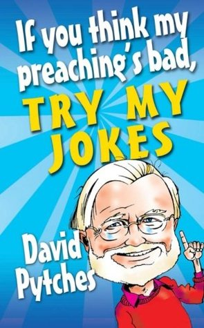If You Think My Preachings Bad, Try My Jokes. David Pytches David Pytches